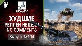 Худшие Реплеи Недели - No Comments №104 - от ADBokaT57 [World of Tanks]
