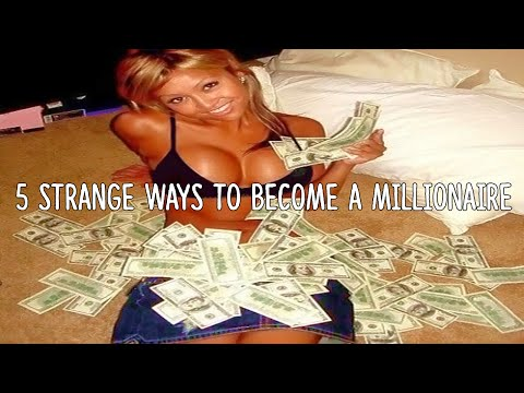 5 Strange Ways To Become A Millionaire