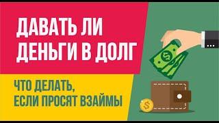 Стоит ли давать деньги в долг. Что делать, если просят взаймы. Финансовая грамотность