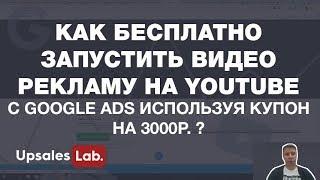 Как бесплатно запустить видео рекламу на youtube c google ads используя купон на 3000р. ?