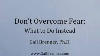 Don't Overcome Fear: What to Do Instead