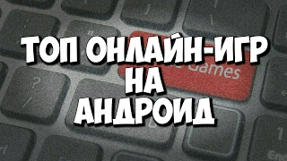 ТОП ОНЛАЙН-ИГР НА АНДРОИД   Рейтинги Evgen GoUp!