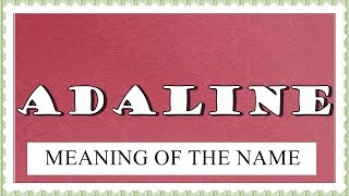 NAME ADALINE- FUN FACTS AND MEANING OF THE NAME