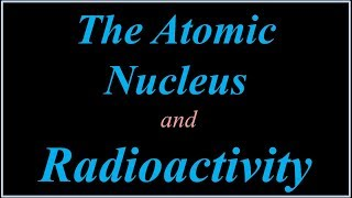 The Nucleus and Radioactivity