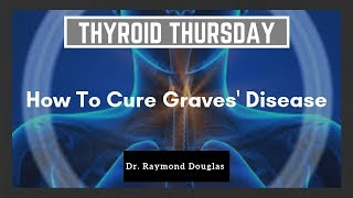 How To Cure Graves' Disease -  Dr. Raymond Douglas