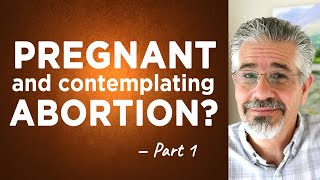 """I'm Pregnant and Contemplating an Abortion. What Should I Do?"" (Part 1)"