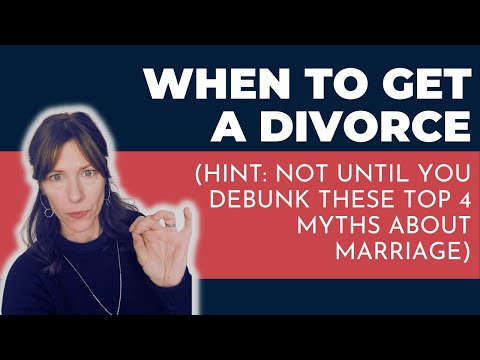 When To Get a Divorce (Hint: not until you debunk these Top 4 Myths About Marriage)