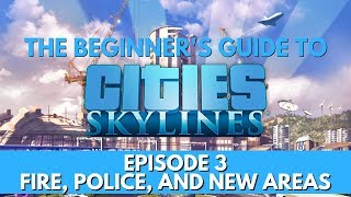 Cities Skylines - How to - Fire, Police, and New Areas - Episode 3 - Updated for 2018