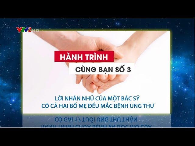 VTV2 – HÀNH TRÌNH CÙNG BẠN SỐ 6: LỜI NHẮN NHỦ CỦA BÁC SỸ TRONG GIA ĐÌNH CÓ CẢ HAI BỐ MẸ UNG THƯ