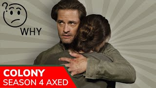 Colony was cancelled– no Season 4. All three seasons are now available on Netflix