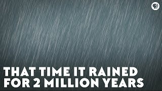 That Time It Rained for Two Million Years
