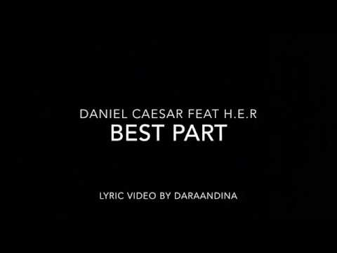 , title : '(LYRICS) Best Part - Daniel Caesar ft H.E.R'