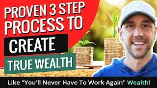 Proven 3 Step Process To Create True Wealth.
