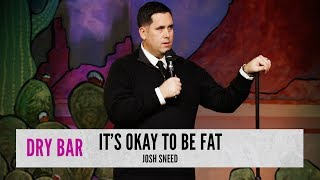 Being fat has it's benefits. Josh Sneed
