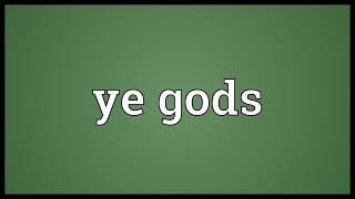 Ye gods Meaning