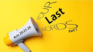 Your Last Words Pt 1 – Acts 20:25-28