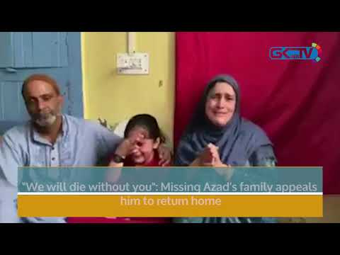 """""""We will die without you"""": Missing Azad's family appeals him to return home"""