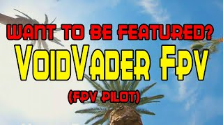 Featuring Fpv Pilots: VoidVader FPV [Freestyle, Vlogging or Racing, Doesnt matter]