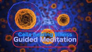 Cells healing the body - Free from Illness, pain and disease - Guided meditation
