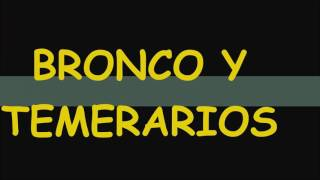 BRONCO Y TEMERARIOS, PARA RECORDAR  A QUIEN LE TOCO VIVIR ESTA EPOCA