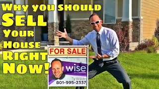 Why You Should SELL Your HOUSE Right NOW! Why NOW is the BEST TIME to SELL Your House.