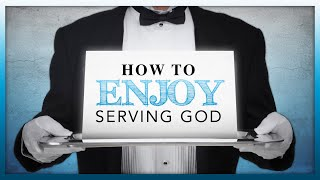How to Enjoy Serving God
