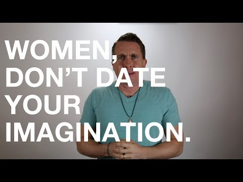 Women, don't date your imagination.
