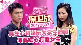 《爱情保卫战》20170607:男生心机婊玩大学生遭喷 涂磊暖心打醒女生