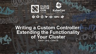 Writing a Custom Controller: Extending the Functionality of Your Cluster [I] - Aaron Levy