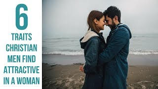 6 Qualities Christian Guys Find Attractive in a Woman