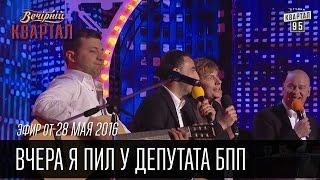 Вчера я пил у депутата БПП - Финальная песня |  Вечерний Квартал 28.05.2016