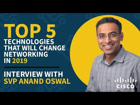 Top 5 technologies that will change networking in 2019 with Cisco SVP Anand Oswal