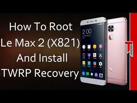 How To Root Le Max 2 X821 & Flash TWRP Recovery!