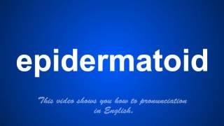 the correct pronunciation of epidermatoid in English.