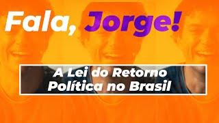 Fala Jorge (A Lei Do Retorno E A Política No Brasil)