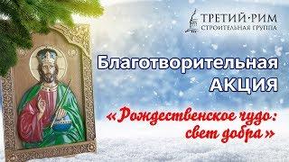 Благотворительная акция «Рождественское чудо: свет добра». Строительная группа «Третий Рим»