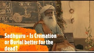 Sadhguru - Is Cremation or Burial Ideal for the Dead?