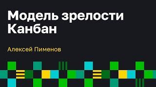 Модель Зрелости Канбан (KMM). Алексей Пименов