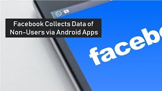How Facebook Collects Data of Non-Users via Android Apps