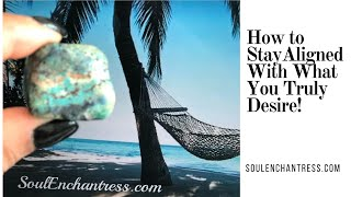 HOW TO STAY ALIGNED WITH WHAT YOU TRULY DESIRE!