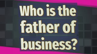 Who is the father of business? ★ Deeper Meaning