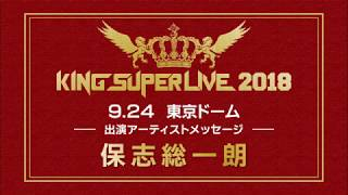 「KINGSUPERLIVE2018」アーティストメッセージ保志総一朗