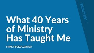 What 40 Years of Ministry Has Taught Me | Mike Mazzalongo | BibleTalk.tv