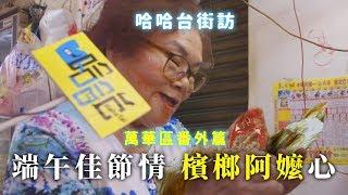 《哈哈台地區的街訪》萬華區番外篇,端午節送禮檳榔阿嬤🎤 哈哈台