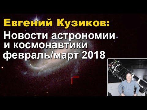 Евгений Кузиков - Новости астрономии и космонавтики февраль/март 2018 видео