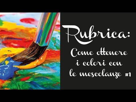 RUBRICA: Come ottenere i colori con le mescolanze #1