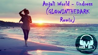 Anjali World - Undress (GLOWINTHEDARK Remix)