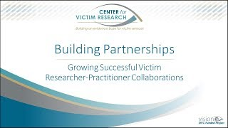 Building Partnerships: Growing Successful Victim Researcher-Practitioner Collaborations