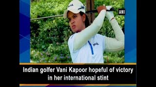 Indian golfer Vani Kapoor hopeful of victory in her international stint - ANI News
