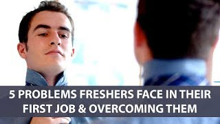 5 Problems Freshers Face In Their First Job & Overcoming Them